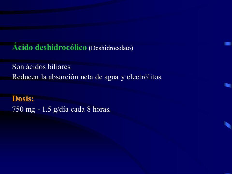 Ácido deshidrocólico (Deshidrocolato) Son ácidos biliares. Reducen la absorción neta de agua y electrólitos. Dosis: 750 mg - 1.5 g/día cada 8 horas.
