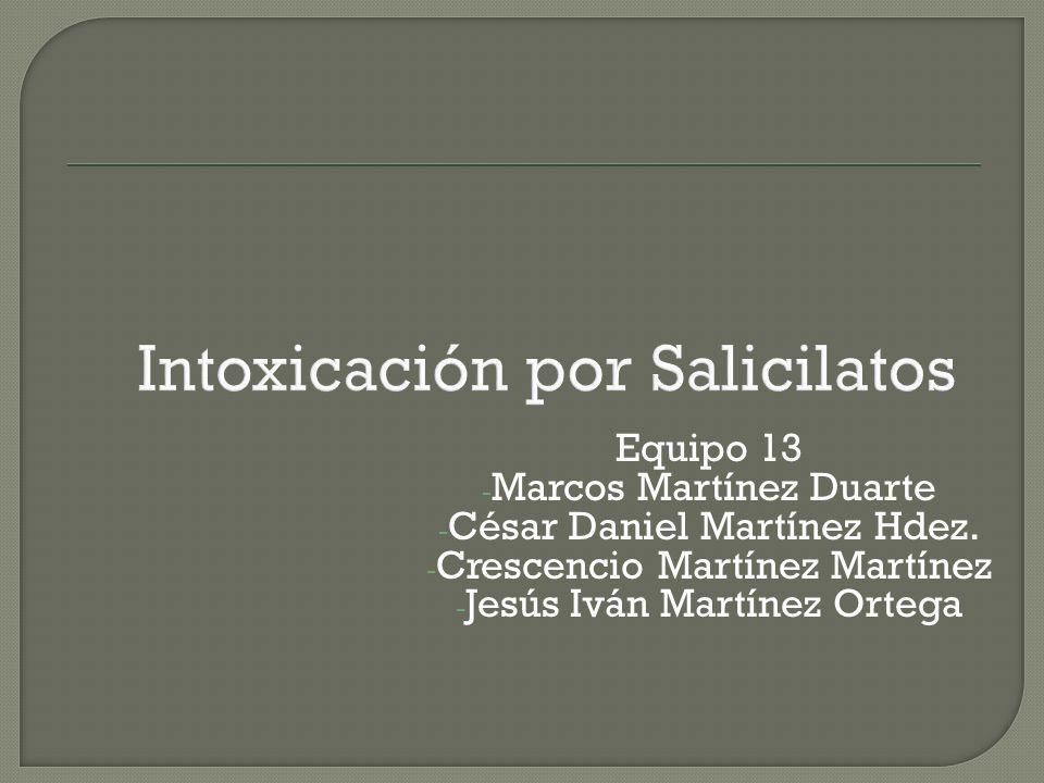 Intoxicación por Salicilatos Equipo 13 - Marcos Martínez Duarte - César Daniel Martínez Hdez. - Crescencio Martínez Martínez - Jesús Iván Martínez Ort