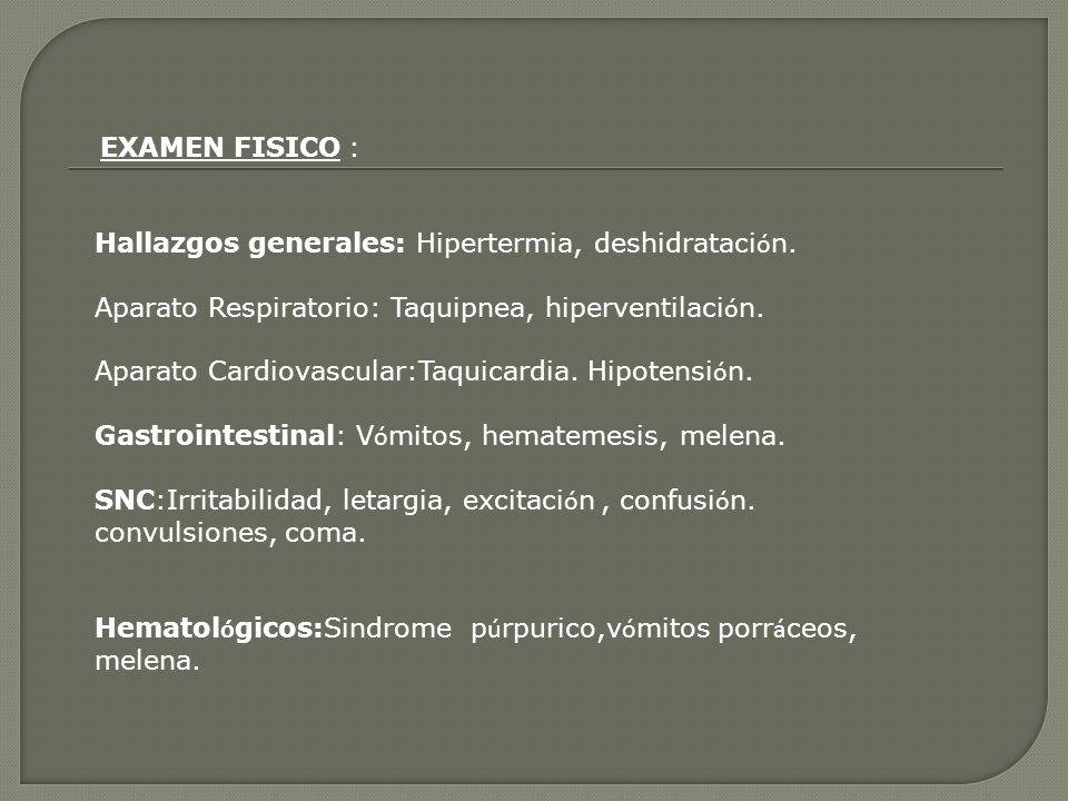 EXAMEN FISICO : Hallazgos generales: Hipertermia, deshidrataci ó n. Aparato Respiratorio: Taquipnea, hiperventilaci ó n. Aparato Cardiovascular:Taquic