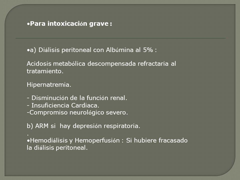 Para intoxicaci ó n grave : a) Di á lisis peritoneal con Alb ú mina al 5% : Acidosis metab ó lica descompensada refractaria al tratamiento. Hipernatre
