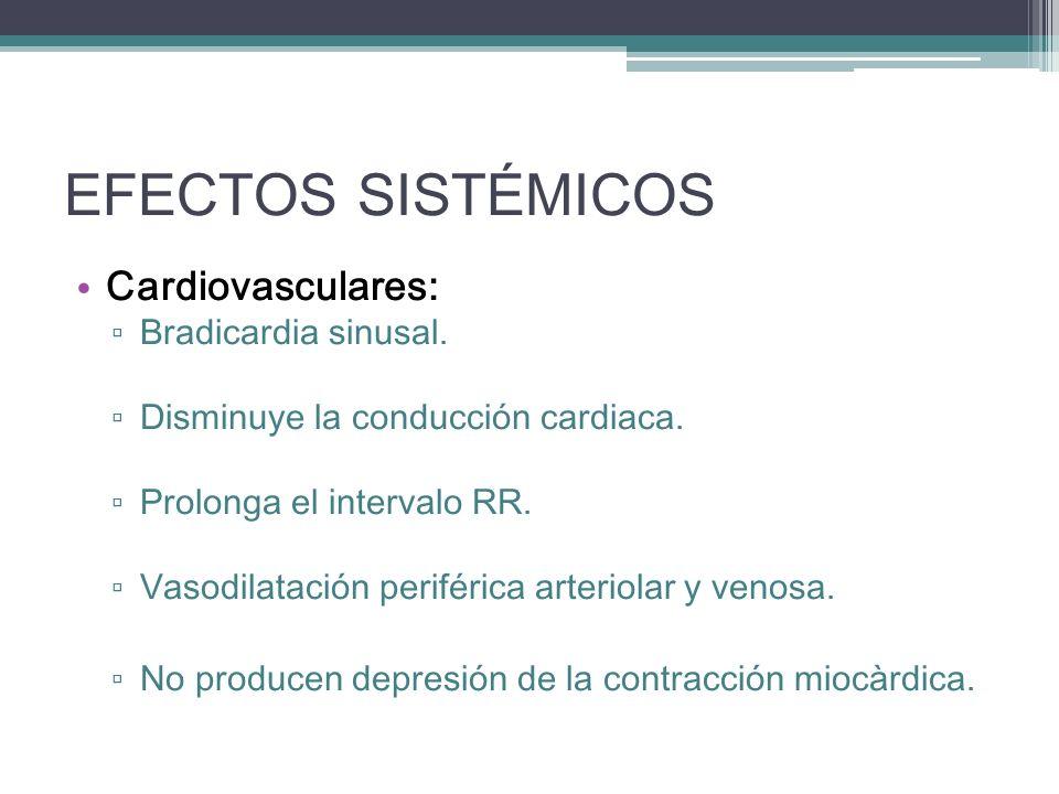 EFECTOS SISTÉMICOS Cardiovasculares: Bradicardia sinusal. Disminuye la conducción cardiaca. Prolonga el intervalo RR. Vasodilatación periférica arteri