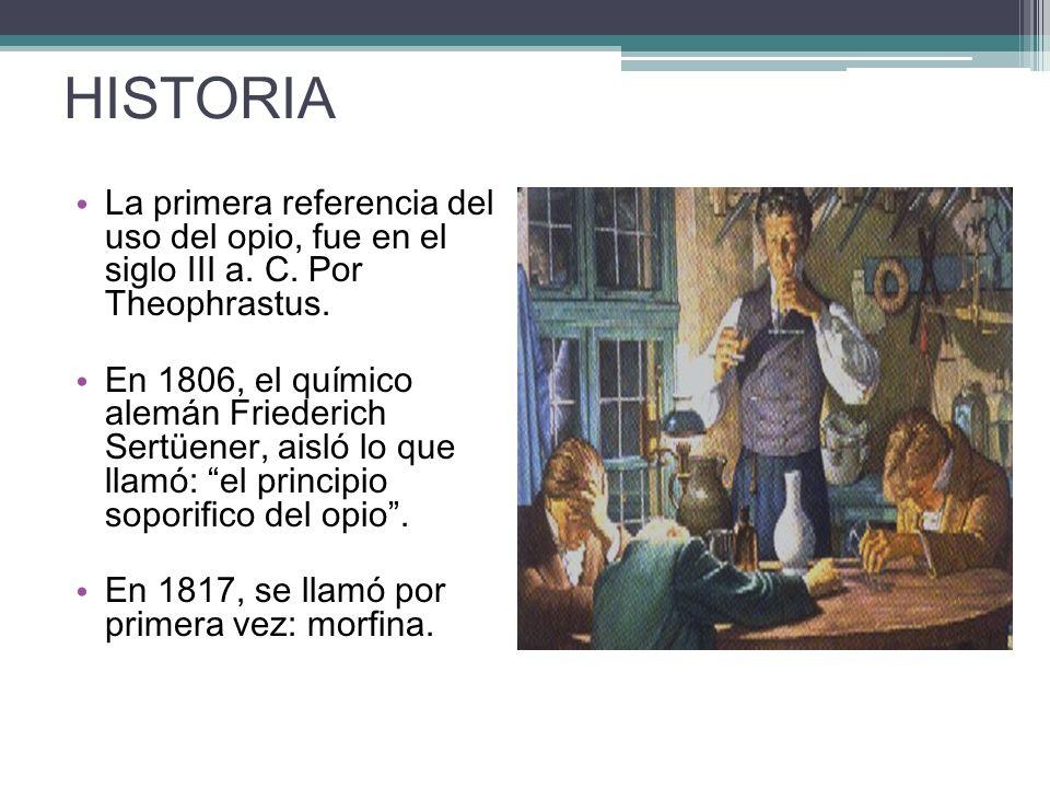 HISTORIA La primera referencia del uso del opio, fue en el siglo III a. C. Por Theophrastus. En 1806, el químico alemán Friederich Sertüener, aisló lo