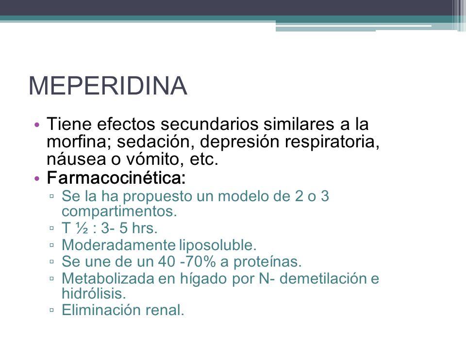 MEPERIDINA Tiene efectos secundarios similares a la morfina; sedación, depresión respiratoria, náusea o vómito, etc. Farmacocinética: Se la ha propues