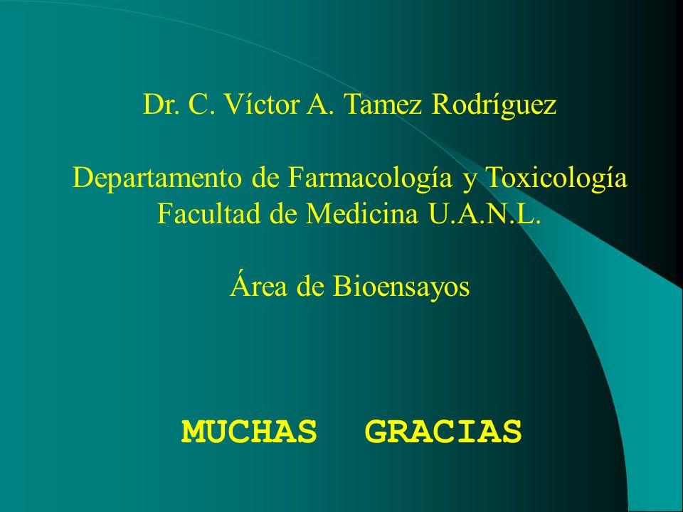 MUCHAS GRACIAS Dr. C. Víctor A. Tamez Rodríguez Departamento de Farmacología y Toxicología Facultad de Medicina U.A.N.L. Área de Bioensayos