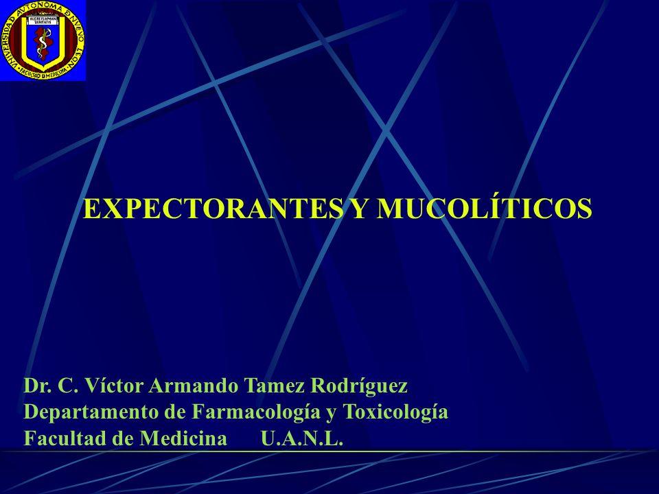 EXPECTORANTES Y MUCOLÍTICOS Dr. C. Víctor Armando Tamez Rodríguez Departamento de Farmacología y Toxicología Facultad de Medicina U.A.N.L.