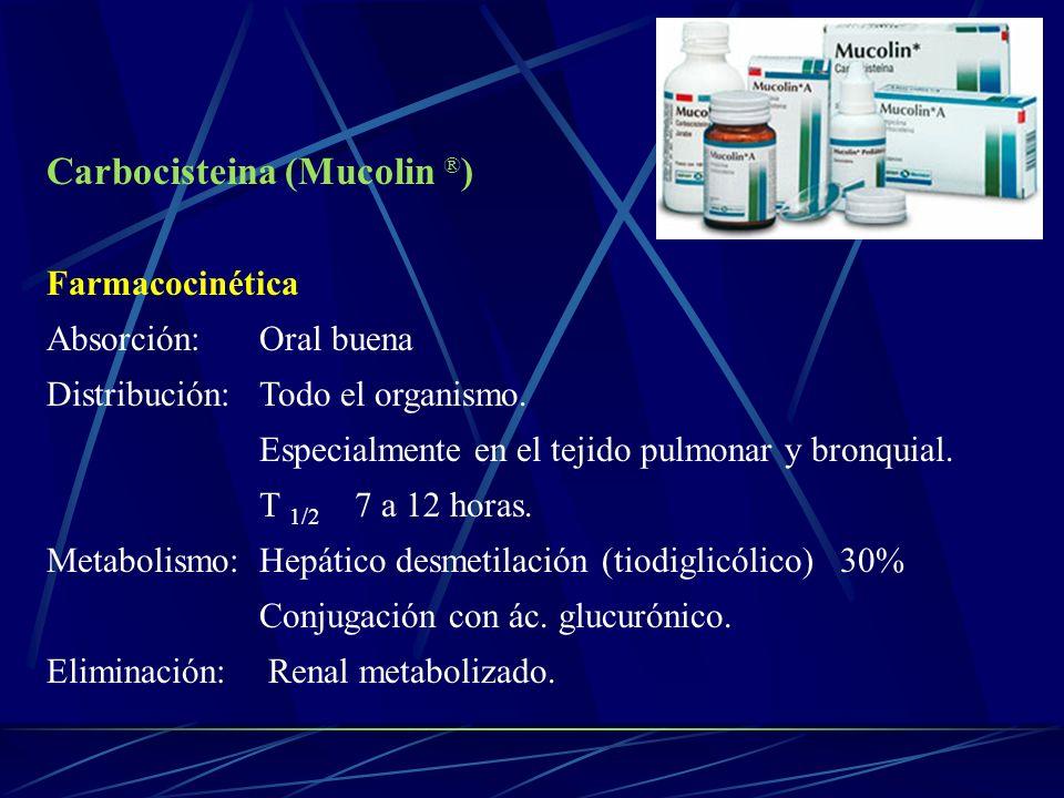 Carbocisteina (Mucolin ® ) Farmacocinética Absorción: Oral buena Distribución: Todo el organismo. Especialmente en el tejido pulmonar y bronquial. T 1