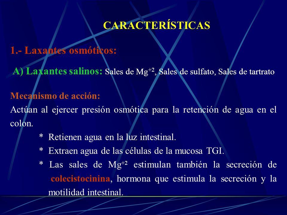 CARACTERÍSTICAS 1.- Laxantes osmóticos: A) Laxantes salinos: Sales de Mg +2, Sales de sulfato, Sales de tartrato Mecanismo de acción: Actúan al ejerce