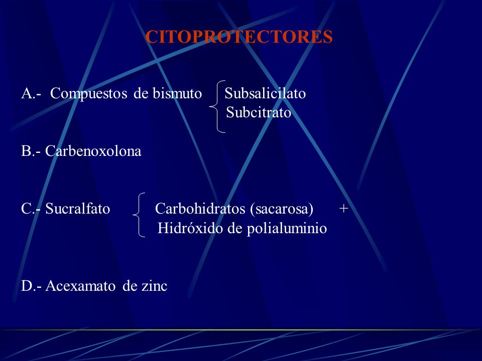 A.- Compuestos de bismuto Subsalicilato Subcitrato B.- Carbenoxolona C.- Sucralfato Carbohidratos (sacarosa) + Hidróxido de polialuminio D.- Acexamato