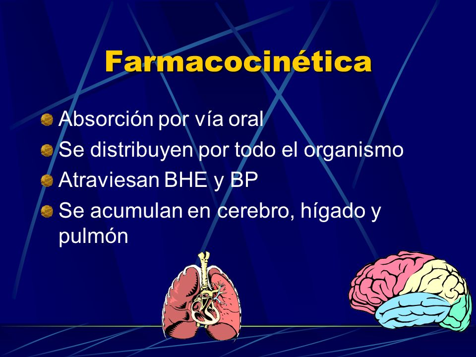 Farmacocinética Absorción por vía oral Se distribuyen por todo el organismo Atraviesan BHE y BP Se acumulan en cerebro, hígado y pulmón