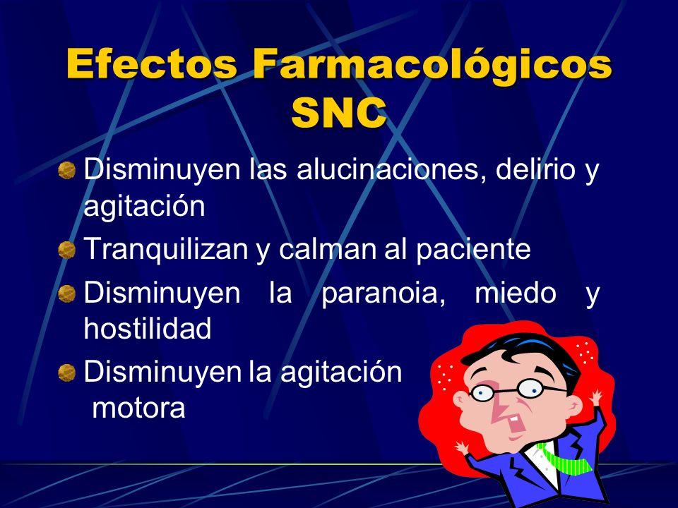 Efectos Farmacológicos SNC Disminuyen las alucinaciones, delirio y agitación Tranquilizan y calman al paciente Disminuyen la paranoia, miedo y hostili