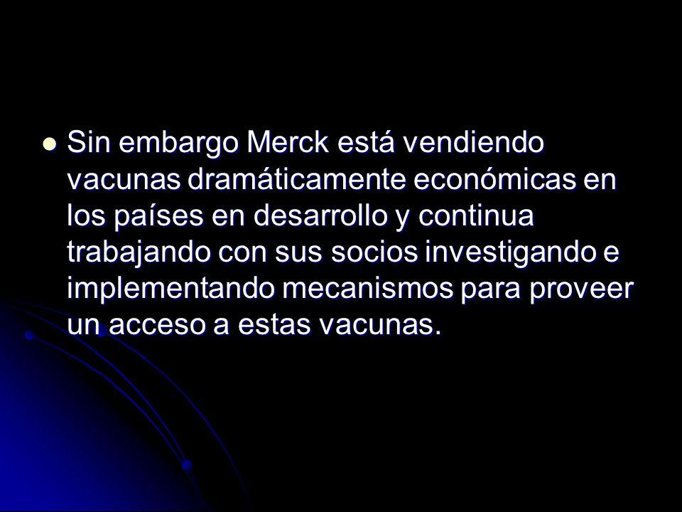 Sin embargo Merck está vendiendo vacunas dramáticamente económicas en los países en desarrollo y continua trabajando con sus socios investigando e imp