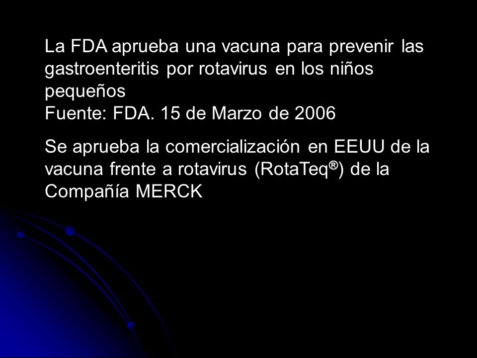La FDA aprueba una vacuna para prevenir las gastroenteritis por rotavirus en los niños pequeños Fuente: FDA. 15 de Marzo de 2006 Se aprueba la comerci