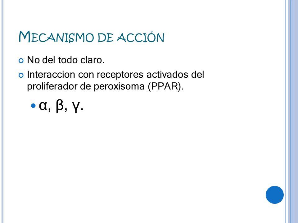 M ECANISMO DE ACCIÓN No del todo claro. Interaccion con receptores activados del proliferador de peroxisoma (PPAR). α, β, γ.