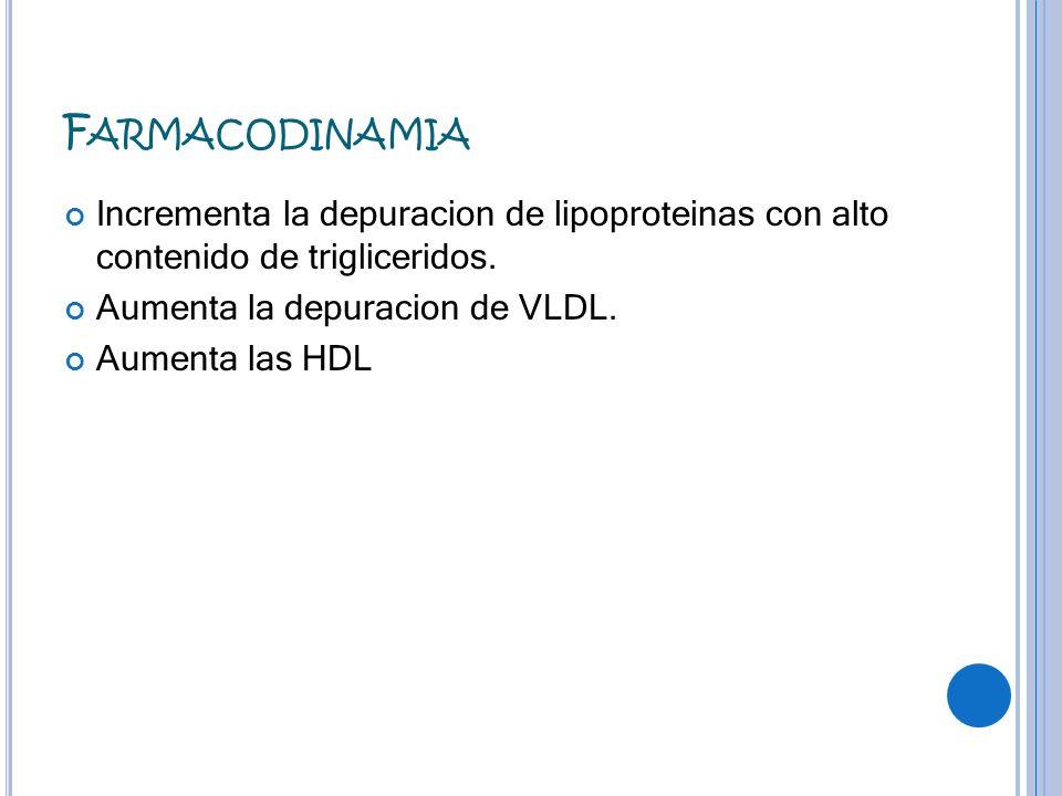 F ARMACODINAMIA Incrementa la depuracion de lipoproteinas con alto contenido de trigliceridos. Aumenta la depuracion de VLDL. Aumenta las HDL