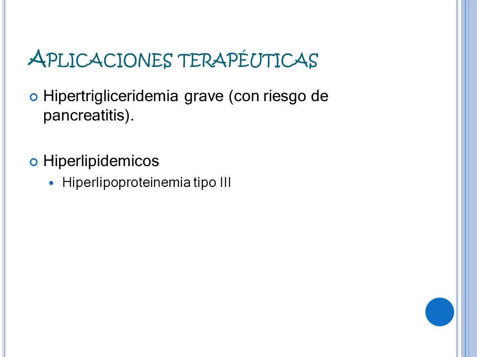A PLICACIONES TERAPÉUTICAS Hipertrigliceridemia grave (con riesgo de pancreatitis). Hiperlipidemicos Hiperlipoproteinemia tipo III