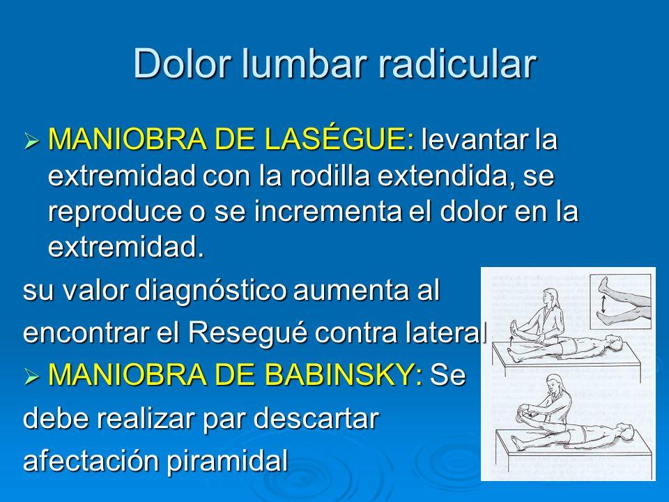 Dolor lumbar radicular MANIOBRA DE LASÉGUE: levantar la extremidad con la rodilla extendida, se reproduce o se incrementa el dolor en la extremidad. M