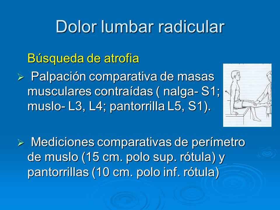 Dolor lumbar radicular Búsqueda de atrofia Palpación comparativa de masas musculares contraídas ( nalga- S1; muslo- L3, L4; pantorrilla L5, S1). Palpa