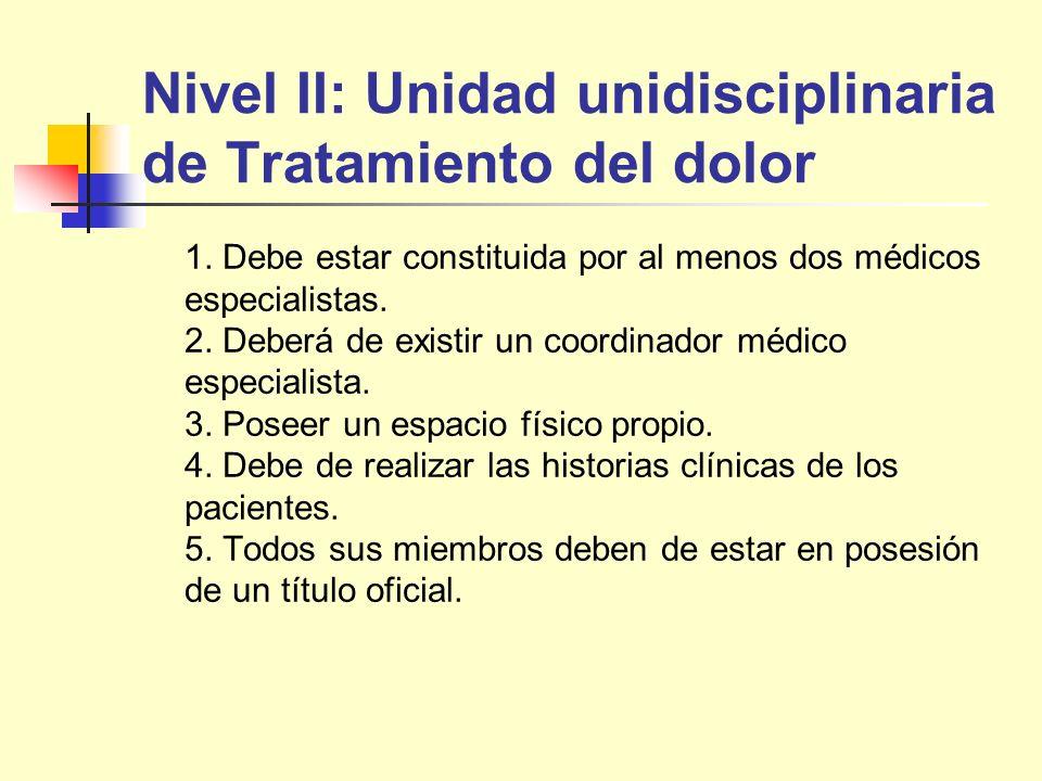 Nivel II: Unidad unidisciplinaria de Tratamiento del dolor 1. Debe estar constituida por al menos dos médicos especialistas. 2. Deberá de existir un c