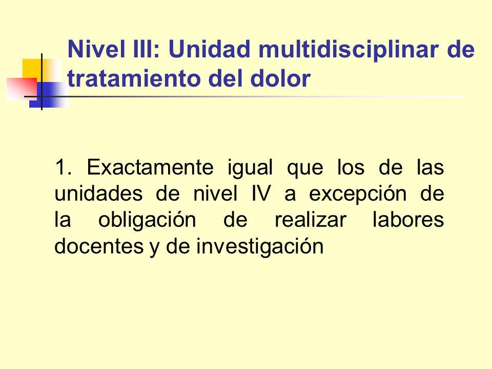 Nivel III: Unidad multidisciplinar de tratamiento del dolor 1. Exactamente igual que los de las unidades de nivel IV a excepción de la obligación de r