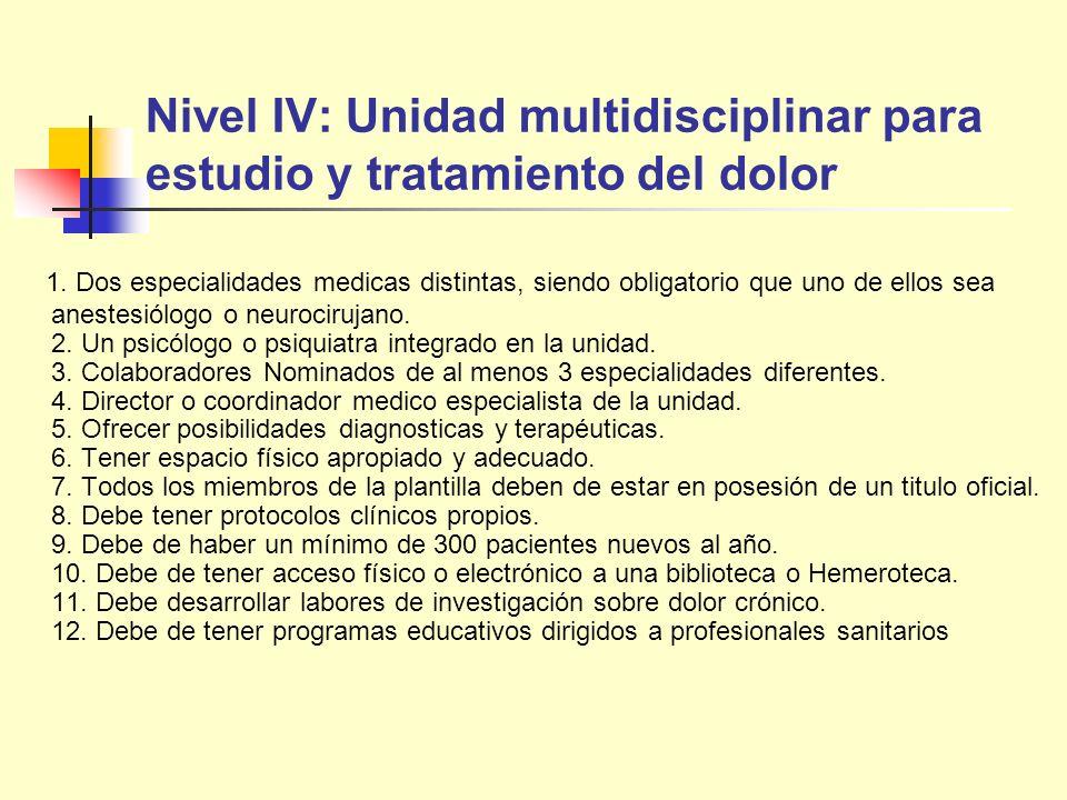 Nivel IV: Unidad multidisciplinar para estudio y tratamiento del dolor 1. Dos especialidades medicas distintas, siendo obligatorio que uno de ellos se