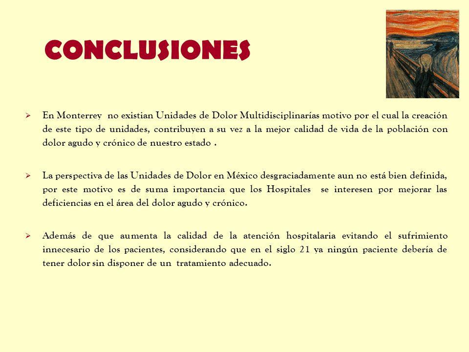 CONCLUSIONES En Monterrey no existian Unidades de Dolor Multidisciplinarías motivo por el cual la creación de este tipo de unidades, contribuyen a su
