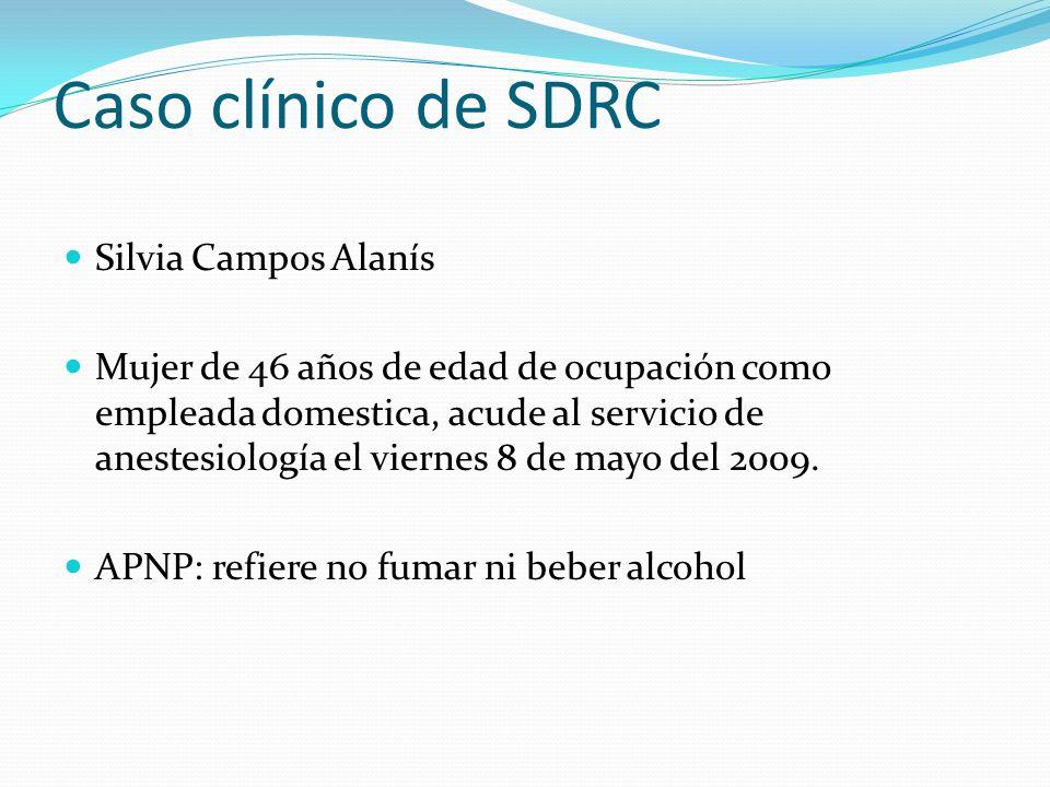 Caso clínico de SDRC Silvia Campos Alanís Mujer de 46 años de edad de ocupación como empleada domestica, acude al servicio de anestesiología el vierne