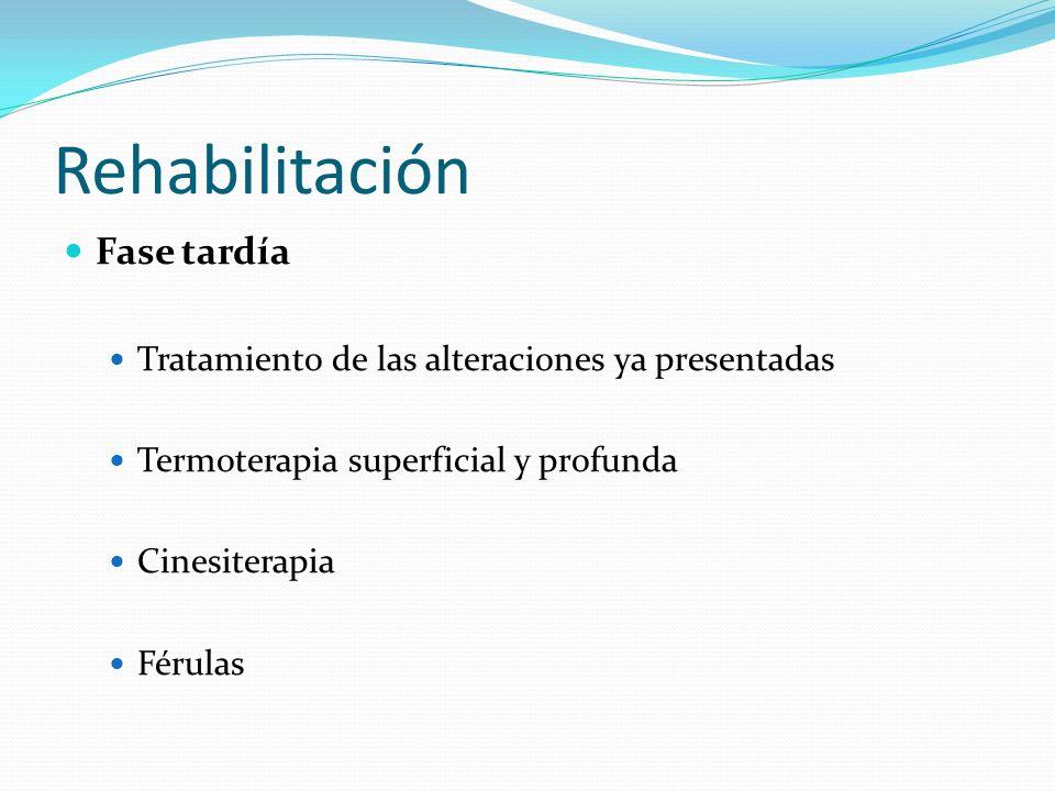 Rehabilitación Fase tardía Tratamiento de las alteraciones ya presentadas Termoterapia superficial y profunda Cinesiterapia Férulas