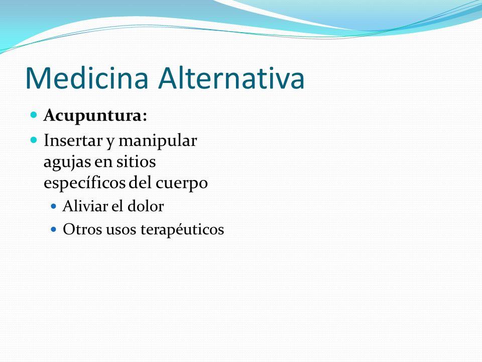 Medicina Alternativa Acupuntura: Insertar y manipular agujas en sitios específicos del cuerpo Aliviar el dolor Otros usos terapéuticos