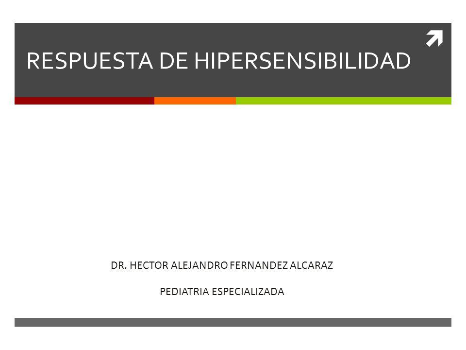 RESPUESTA DE HIPERSENSIBILIDAD DR. HECTOR ALEJANDRO FERNANDEZ ALCARAZ PEDIATRIA ESPECIALIZADA