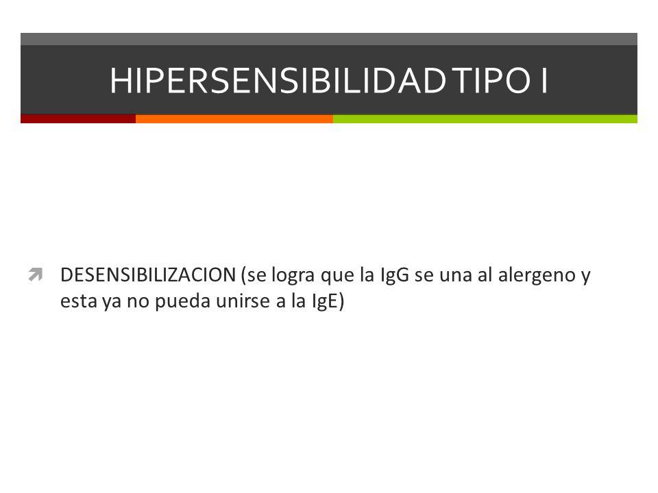 HIPERSENSIBILIDAD TIPO I DESENSIBILIZACION (se logra que la IgG se una al alergeno y esta ya no pueda unirse a la IgE)