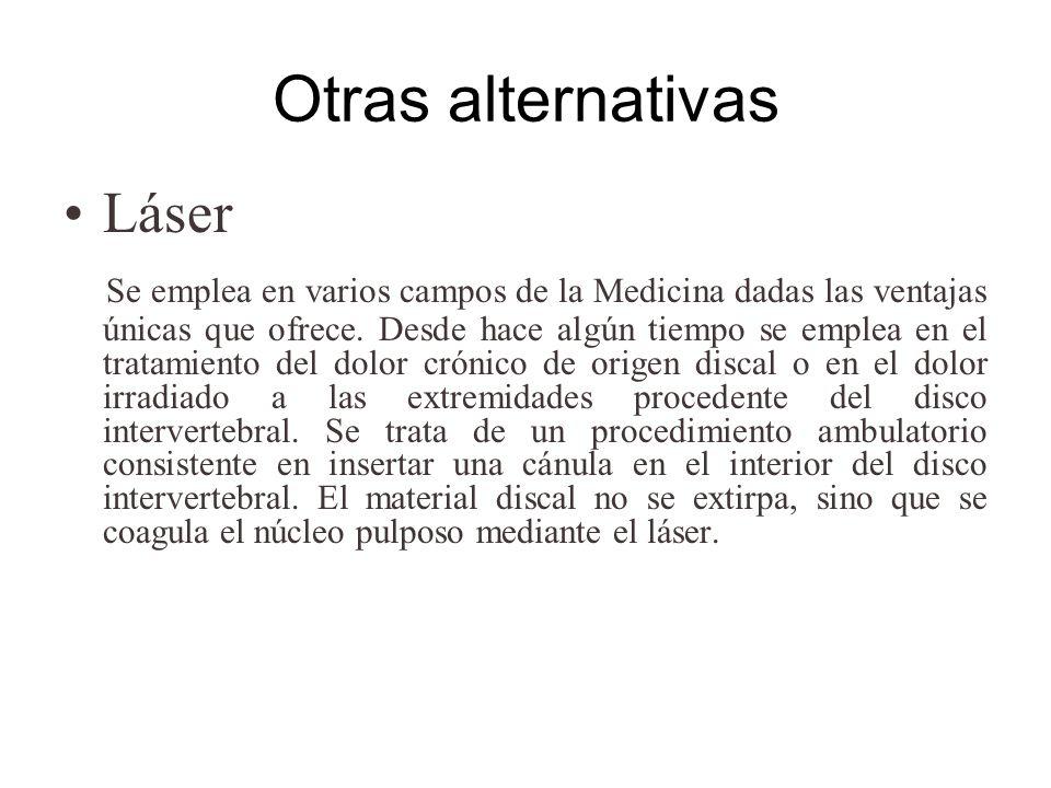 Otras alternativas Láser Se emplea en varios campos de la Medicina dadas las ventajas únicas que ofrece. Desde hace algún tiempo se emplea en el trata