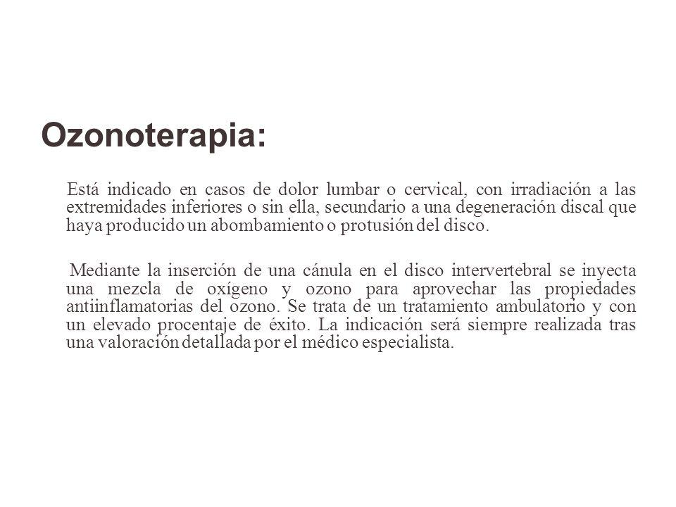 Ozonoterapia: Está indicado en casos de dolor lumbar o cervical, con irradiación a las extremidades inferiores o sin ella, secundario a una degeneraci