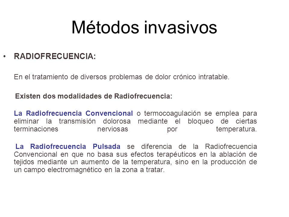 Métodos invasivos RADIOFRECUENCIA: En el tratamiento de diversos problemas de dolor crónico intratable. Existen dos modalidades de Radiofrecuencia: La