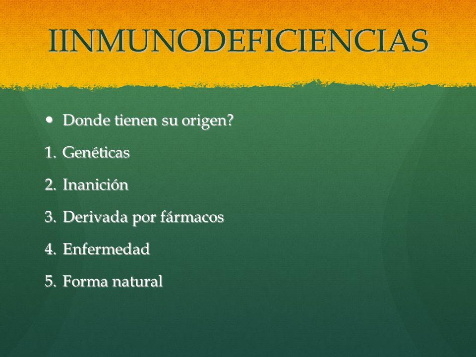 IINMUNODEFICIENCIAS Donde tienen su origen? Donde tienen su origen? 1.Genéticas 2.Inanición 3.Derivada por fármacos 4.Enfermedad 5.Forma natural
