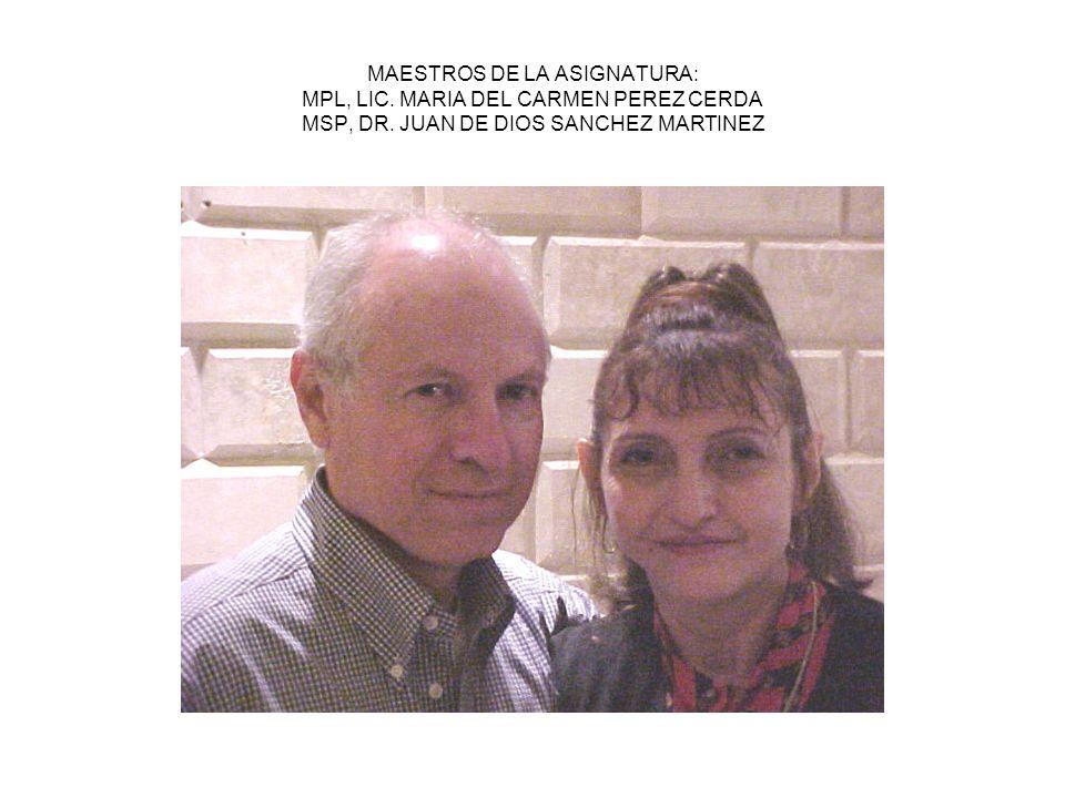 MAESTROS DE LA ASIGNATURA: MPL, LIC. MARIA DEL CARMEN PEREZ CERDA MSP, DR. JUAN DE DIOS SANCHEZ MARTINEZ