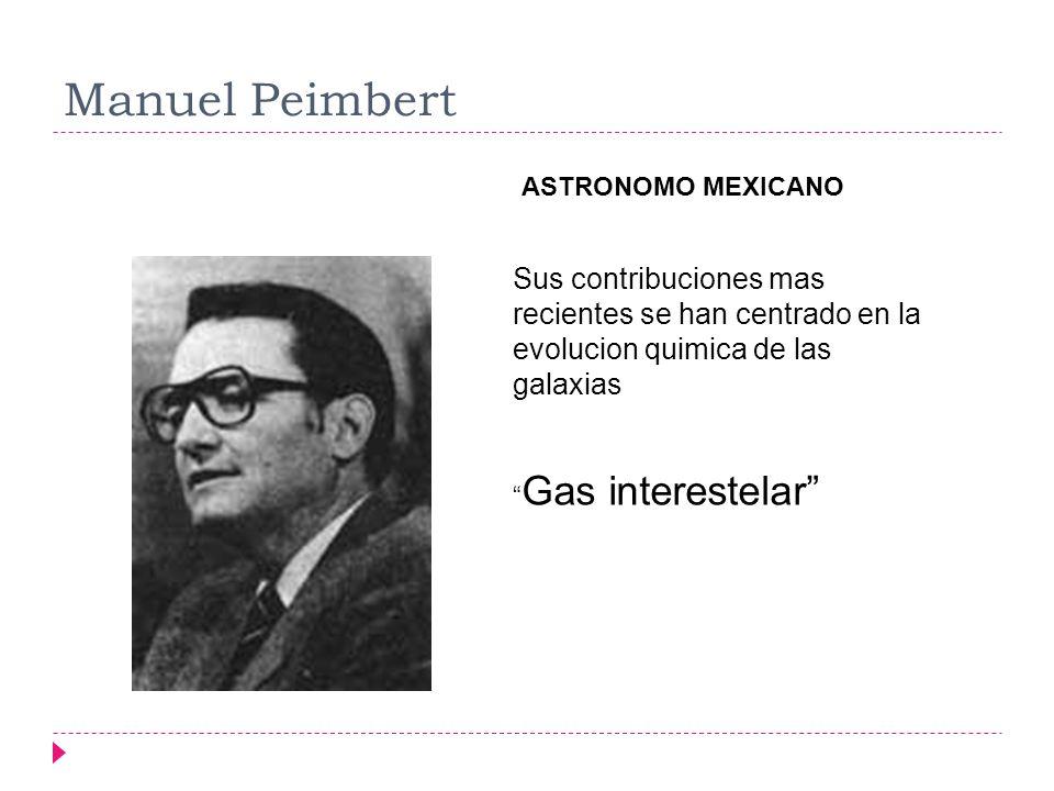 Manuel Peimbert ASTRONOMO MEXICANO Sus contribuciones mas recientes se han centrado en la evolucion quimica de las galaxias Gas interestelar