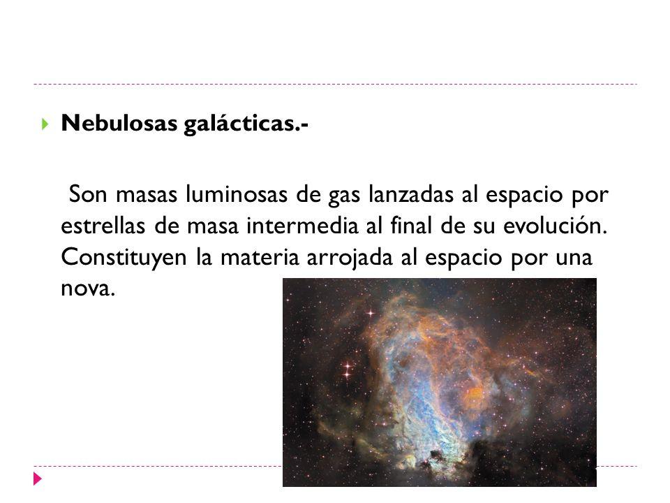 Nebulosas galácticas.- Son masas luminosas de gas lanzadas al espacio por estrellas de masa intermedia al final de su evolución. Constituyen la materi