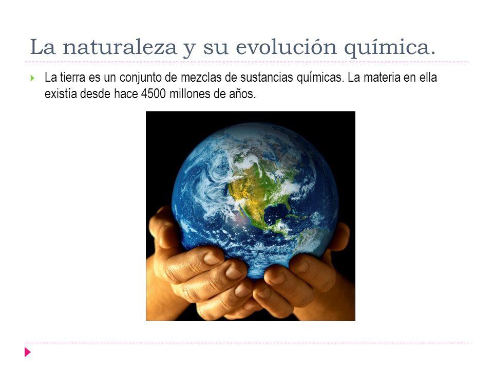 La naturaleza y su evolución química. La tierra es un conjunto de mezclas de sustancias químicas. La materia en ella existía desde hace 4500 millones