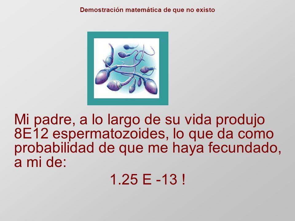Demostración matemática de que no existo Mi padre, a lo largo de su vida produjo 8E12 espermatozoides, lo que da como probabilidad de que me haya fecundado, a mi de: 1.25 E -13 !