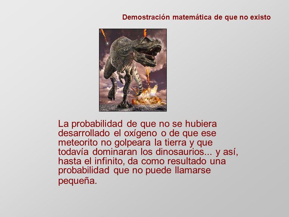 La probabilidad de que no se hubiera desarrollado el oxígeno o de que ese meteorito no golpeara la tierra y que todavía dominaran los dinosaurios...