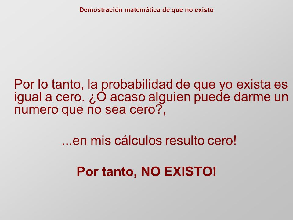 Por lo tanto, la probabilidad de que yo exista es igual a cero.