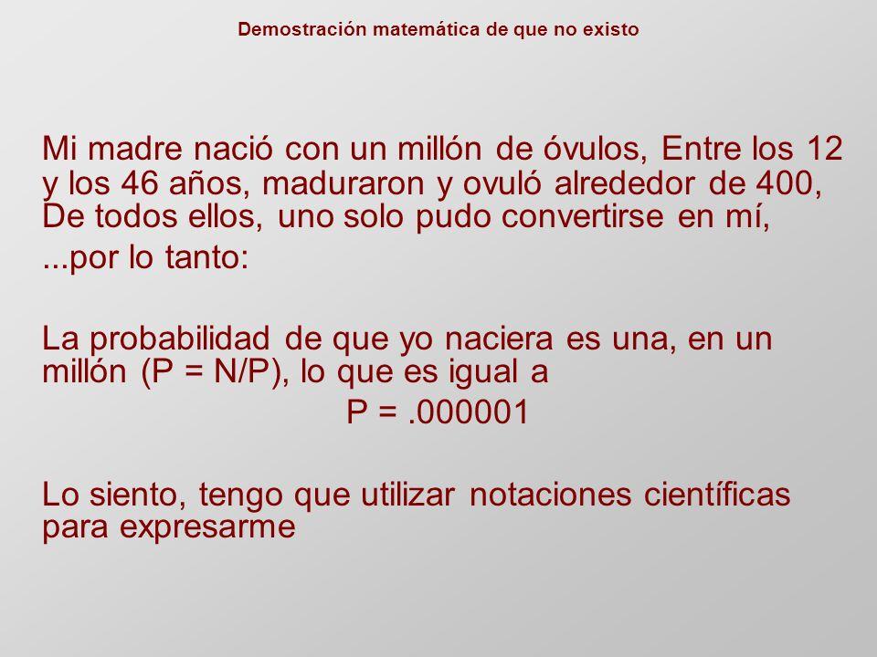 Demostración matemática de que no existo Los espermatozoides humanos tienen una cabeza de 5 micras y una cola de 50 micras Total: 55 a 60 micras!