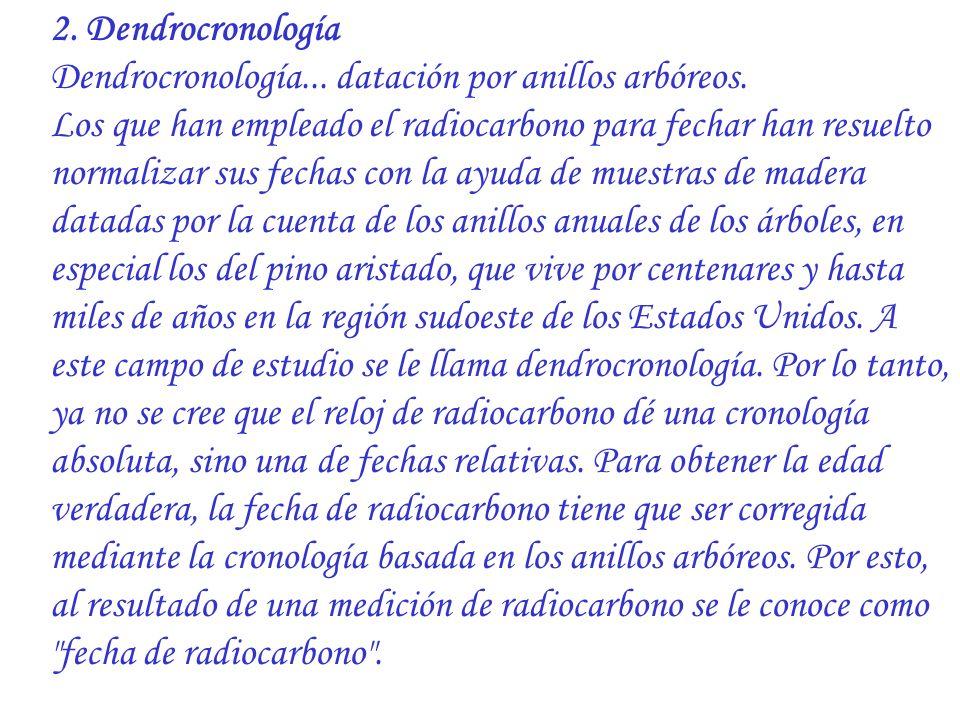 2. Dendrocronología Dendrocronología... datación por anillos arbóreos. Los que han empleado el radiocarbono para fechar han resuelto normalizar sus fe
