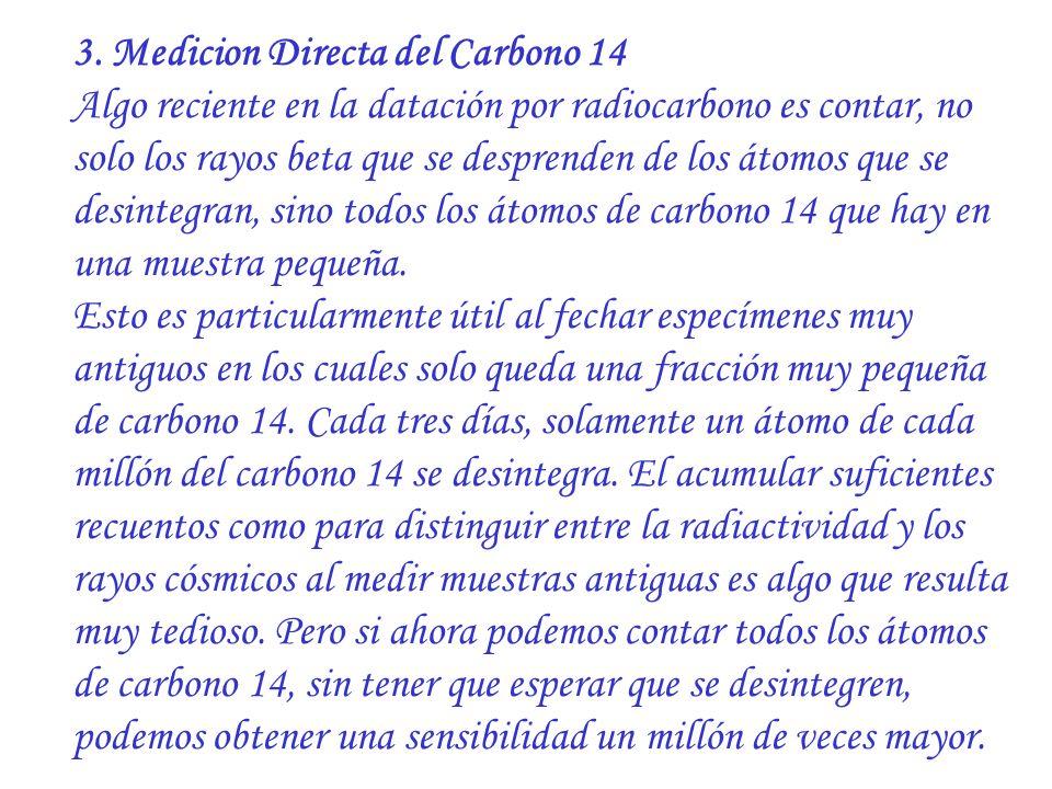 3. Medicion Directa del Carbono 14 Algo reciente en la datación por radiocarbono es contar, no solo los rayos beta que se desprenden de los átomos que