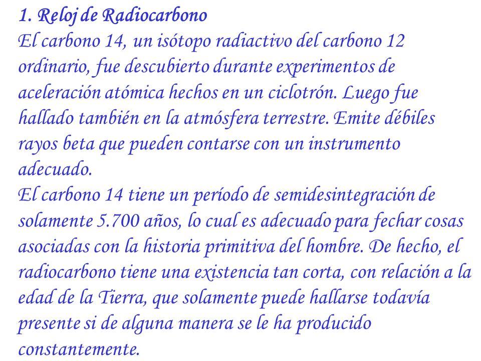 1. Reloj de Radiocarbono El carbono 14, un isótopo radiactivo del carbono 12 ordinario, fue descubierto durante experimentos de aceleración atómica he