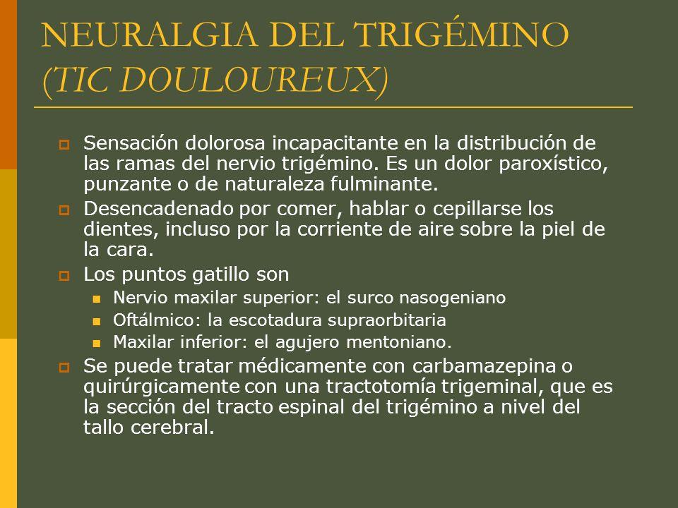 NEURALGIA DEL TRIGÉMINO (TIC DOULOUREUX) Sensación dolorosa incapacitante en la distribución de las ramas del nervio trigémino. Es un dolor paroxístic