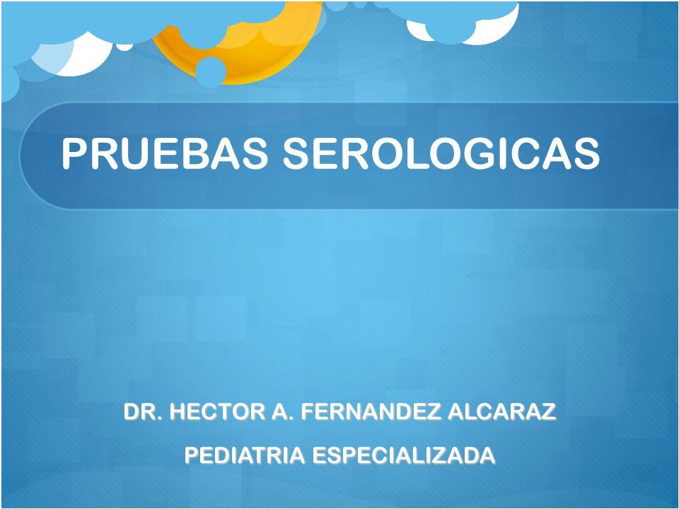 PRUEBAS SEROLOGICAS DR. HECTOR A. FERNANDEZ ALCARAZ PEDIATRIA ESPECIALIZADA