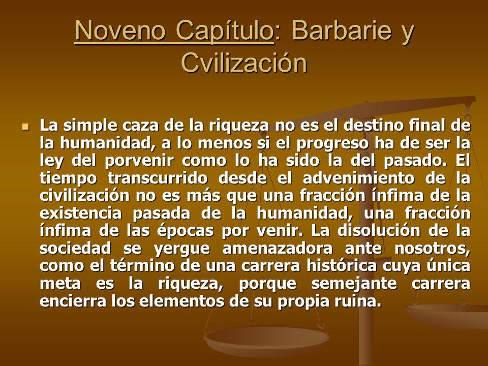 Noveno Capítulo: Barbarie y Cvilización La simple caza de la riqueza no es el destino final de la humanidad, a lo menos si el progreso ha de ser la le
