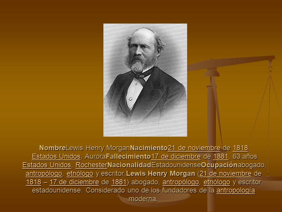 NombreLewis Henry MorganNacimiento21 de noviembre de 1818 Estados Unidos, AuroraFallecimiento17 de diciembre de 1881, 63 años Estados Unidos, Rocheste