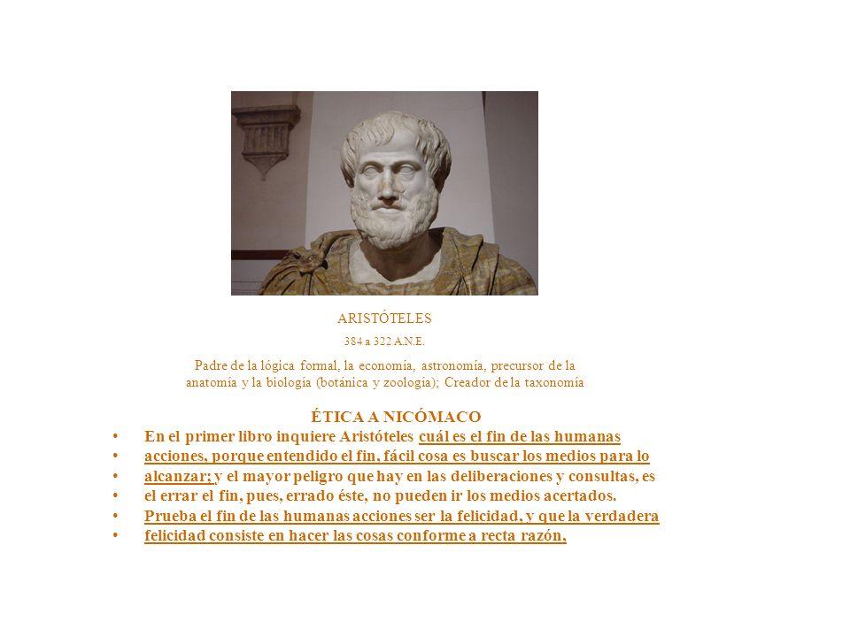 ÉTICA A NICÓMACO En el primer libro inquiere Aristóteles cuál es el fin de las humanas acciones, porque entendido el fin, fácil cosa es buscar los medios para lo alcanzar; y el mayor peligro que hay en las deliberaciones y consultas, es el errar el fin, pues, errado éste, no pueden ir los medios acertados.